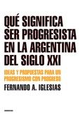 Tapa del libro Que Significa Ser Progresista en la Argentina del Siglo Xxi