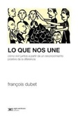 Tapa del libro Lo que Nos Une Cómo Vivir Juntos a Partir de un Reconocimiento Positivo de la Diferencia François