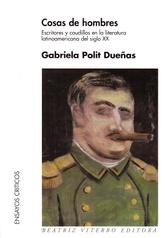 Cosas de hombres. Escritores y caudillos en la literatura latinoamericana del siglo XX