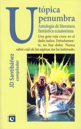 Utópica penumbra. Antología de literatura fantástica ecuatoriana
