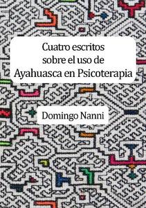 CUATRO ESCRITOS SOBRE EL USO DE AYAHUASCA EN PSICOTERAPIA