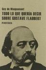 Todo lo Que Quería Decir Sobre Gustave Flaubert.